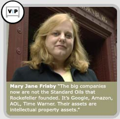 IU School of Law-Indianapolis graduate Mary Jane Frisby: The big companies now are not the Standard Oils that Rockefeller founded. It�s Google, Amazon, AOL, Time Warner. Their assets are intellectual property assets.